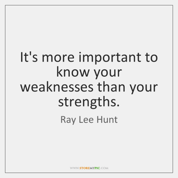 It's more important to know your weaknesses than your strengths.