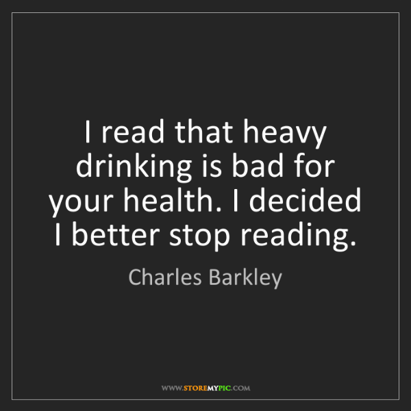 Charles Barkley: I read that heavy drinking is bad for your health. I...