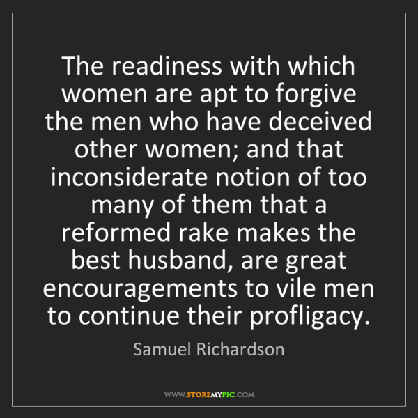 Samuel Richardson: The readiness with which women are apt to forgive the...