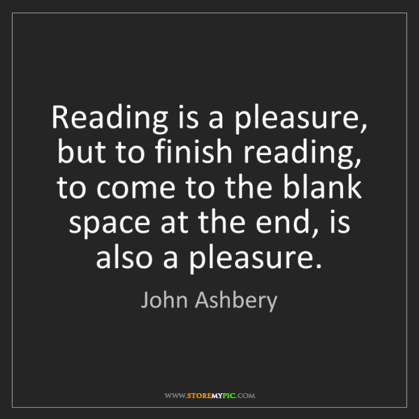 John Ashbery: Reading is a pleasure, but to finish reading, to come...
