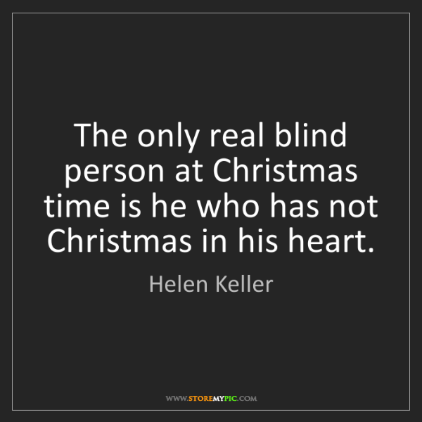 Helen Keller: The only real blind person at Christmas time is he who...