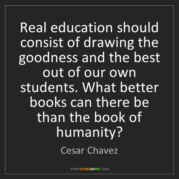 Cesar Chavez: Real education should consist of drawing the goodness...