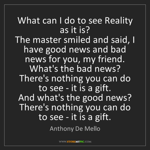 Anthony De Mello: What can I do to see Reality as it is?   The master smiled...