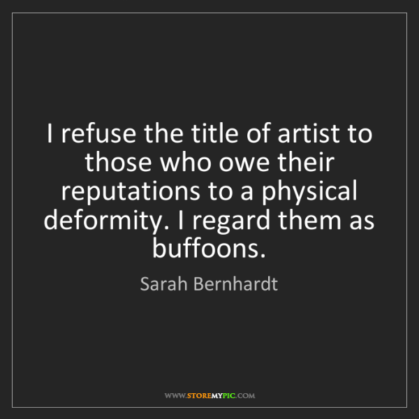 Sarah Bernhardt: I refuse the title of artist to those who owe their reputations...