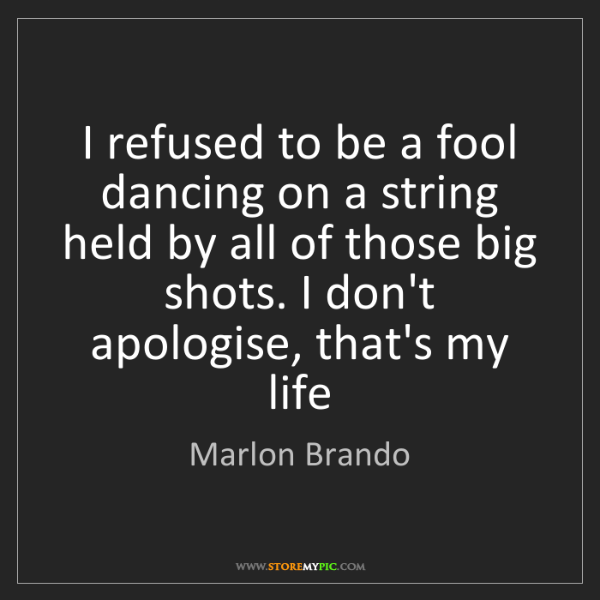 Marlon Brando: I refused to be a fool dancing on a string held by all...