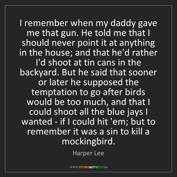 Harper Lee: I remember when my daddy gave me that gun. He told me...