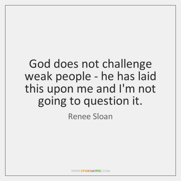 God does not challenge weak people - he has laid this upon ...