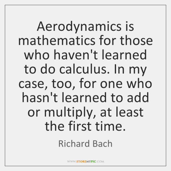 Aerodynamics is mathematics for those who haven't learned to do calculus. In ...
