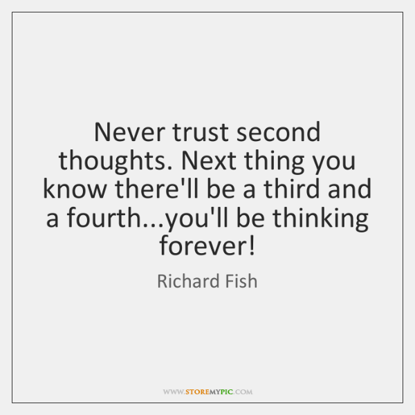 Never trust second thoughts. Next thing you know there'll be a third ...