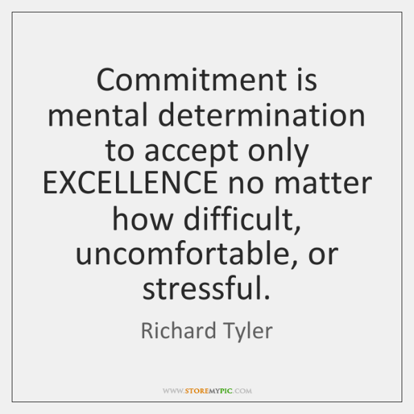 Commitment is mental determination to accept only EXCELLENCE no matter how difficult, ...