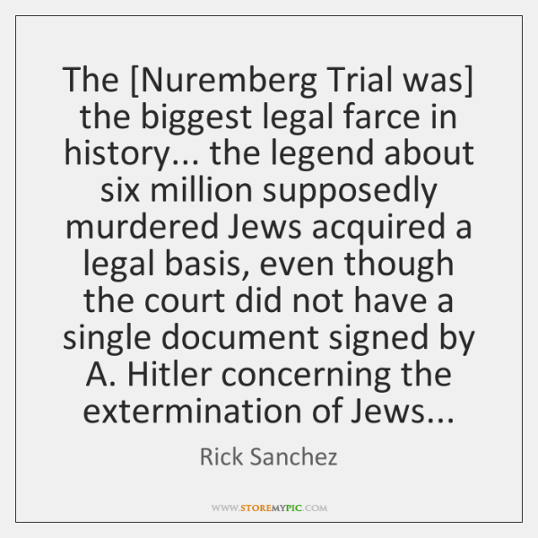 The [Nuremberg Trial was] the biggest legal farce in history... the legend ...