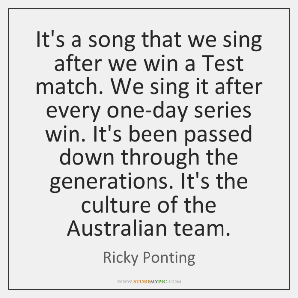 It's a song that we sing after we win a Test match. ...