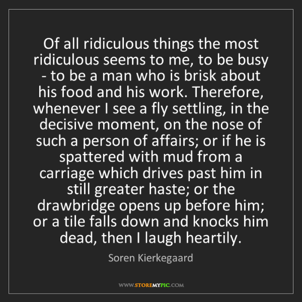 Soren Kierkegaard: Of all ridiculous things the most ridiculous seems to...