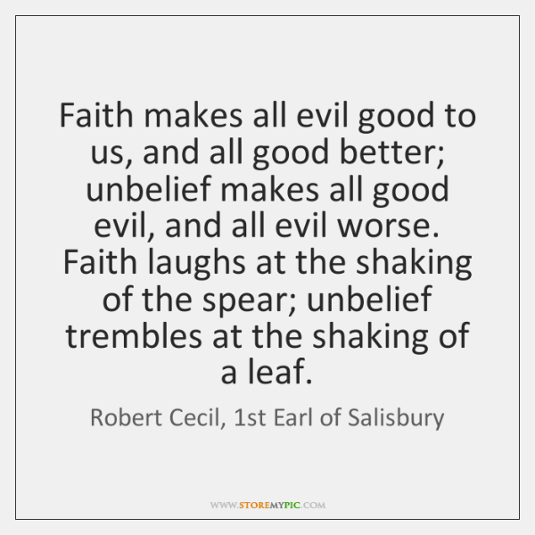 Faith makes all evil good to us, and all good better; unbelief ...