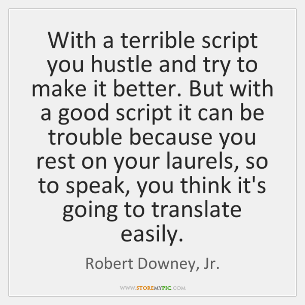 With a terrible script you hustle and try to make it better. ...