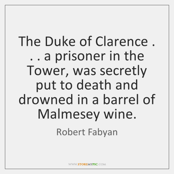 The Duke of Clarence . . . a prisoner in the Tower, was secretly put ...