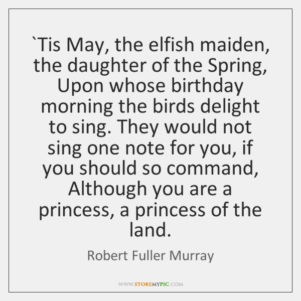 `Tis May, the elfish maiden, the daughter of the Spring, Upon whose ...
