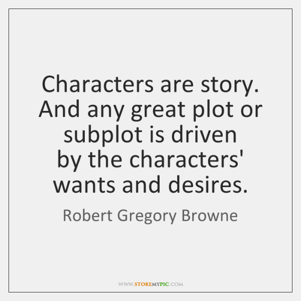 Characters are story. And any great plot or subplot is driven   by ...