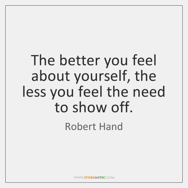The better you feel about yourself, the less you feel the need ...
