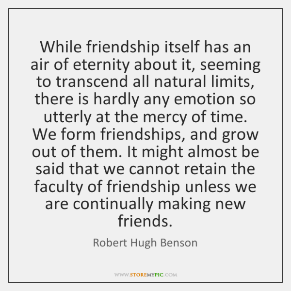 While friendship itself has an air of eternity about it, seeming to ...