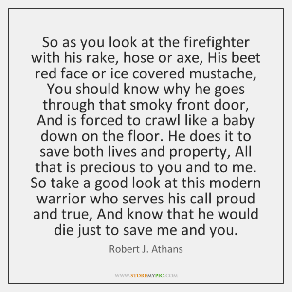So as you look at the firefighter with his rake, hose or ...