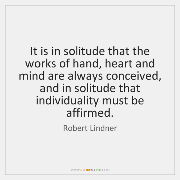 It is in solitude that the works of hand, heart and mind ...
