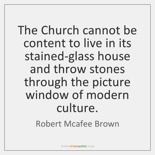 The Church cannot be content to live in its stained-glass house and ...
