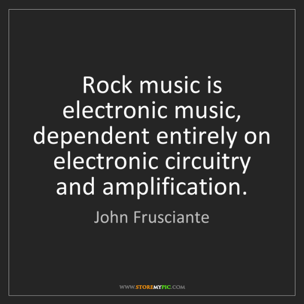 John Frusciante: Rock music is electronic music, dependent entirely on...