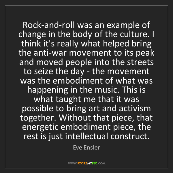 Eve Ensler: Rock-and-roll was an example of change in the body of...