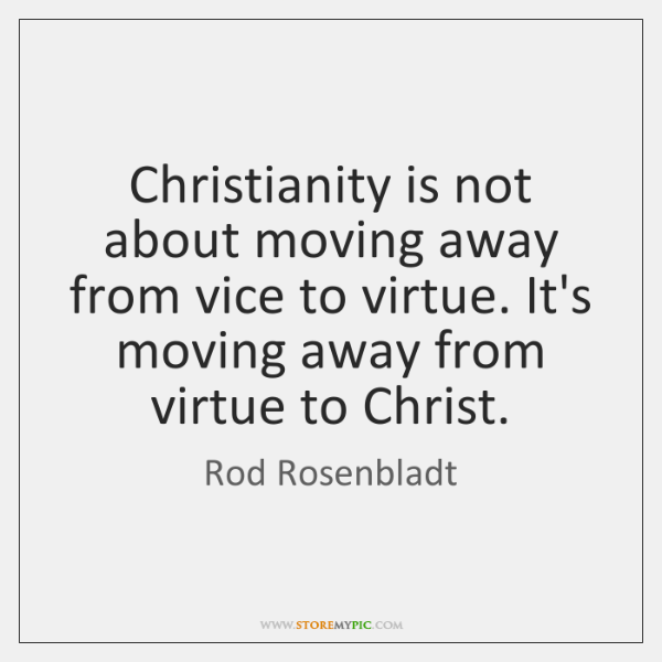Christianity is not about moving away from vice to virtue. It's moving ...