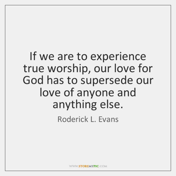 If we are to experience true worship, our love for God has ...