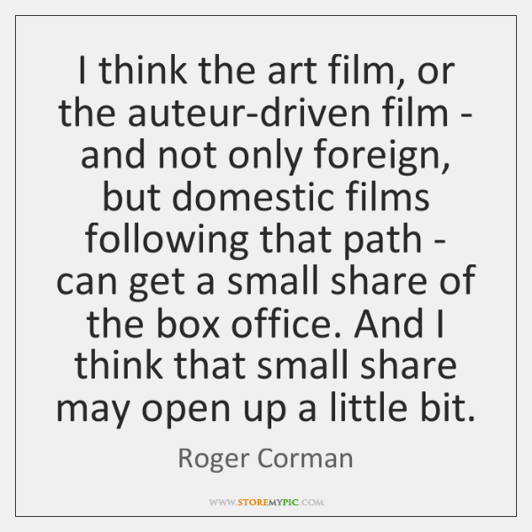 I think the art film, or the auteur-driven film - and not ...
