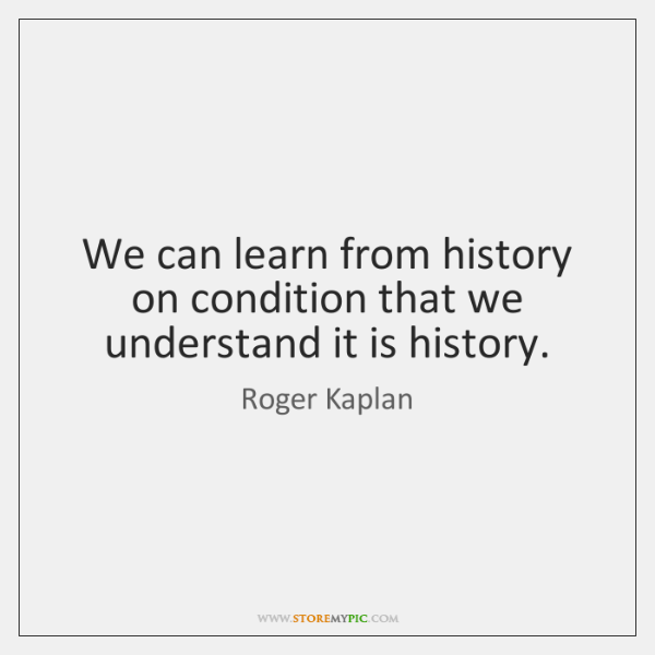 We can learn from history on condition that we understand it is ...