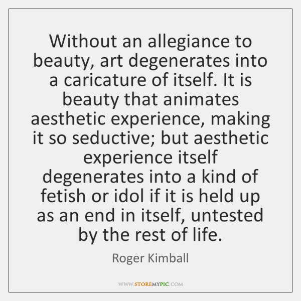 Without an allegiance to beauty, art degenerates into a caricature of itself. ...