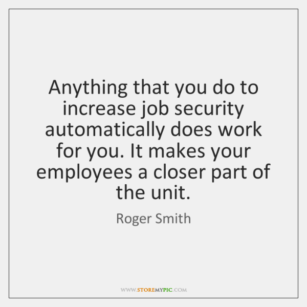 Anything that you do to increase job security automatically does work for ...
