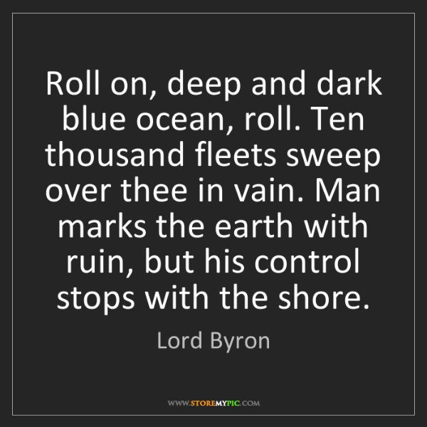 Lord Byron: Roll on, deep and dark blue ocean, roll. Ten thousand...