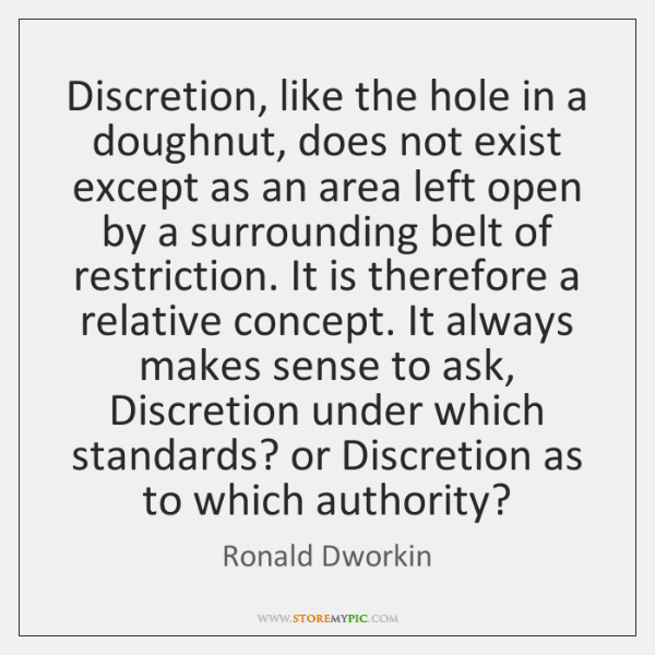 Discretion, like the hole in a doughnut, does not exist except as ...