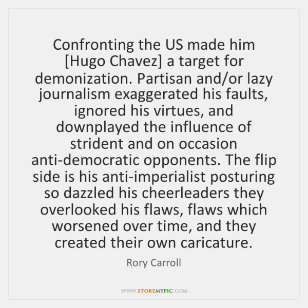 Confronting the US made him [Hugo Chavez] a target for demonization. Partisan ...