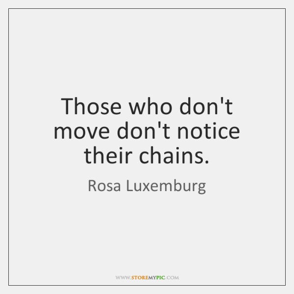 Those who don't move don't notice their chains.
