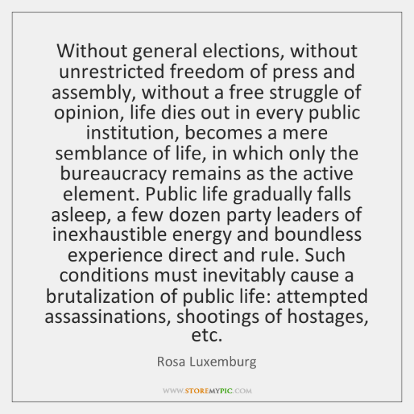 Without general elections, without unrestricted freedom of press and assembly, without a ...