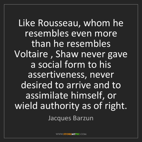 Jacques Barzun: Like Rousseau, whom he resembles even more than he resembles...