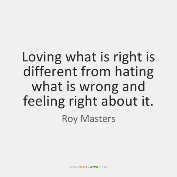 Loving what is right is different from hating what is wrong and ...