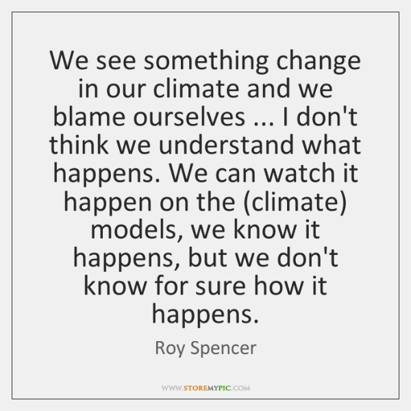 We see something change in our climate and we blame ourselves ... I ...