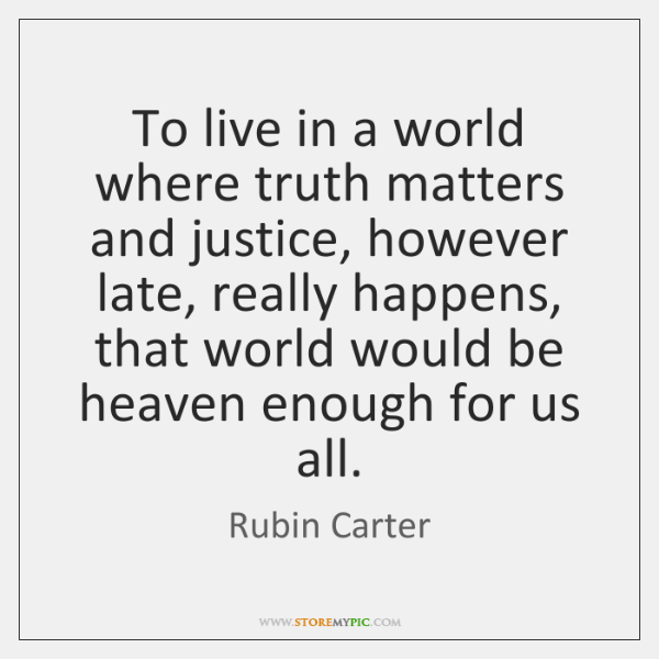 To live in a world where truth matters and justice, however late, ...