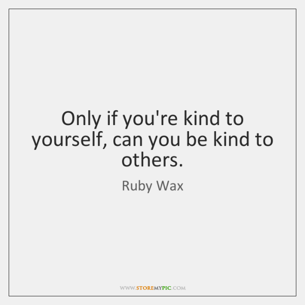 Only if you're kind to yourself, can you be kind to others.
