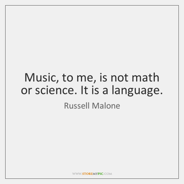 Music, to me, is not math or science. It is a language.