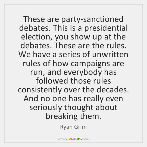 These are party-sanctioned debates. This is a presidential election, you show up ...