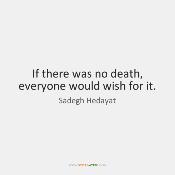 If there was no death, everyone would wish for it.