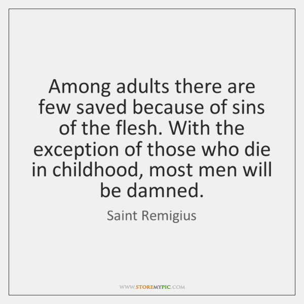 Among adults there are few saved because of sins of the flesh. ...