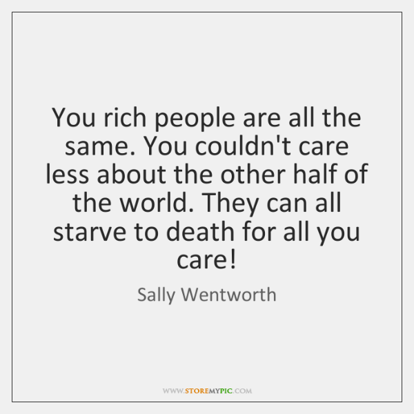 You rich people are all the same. You couldn't care less about ...
